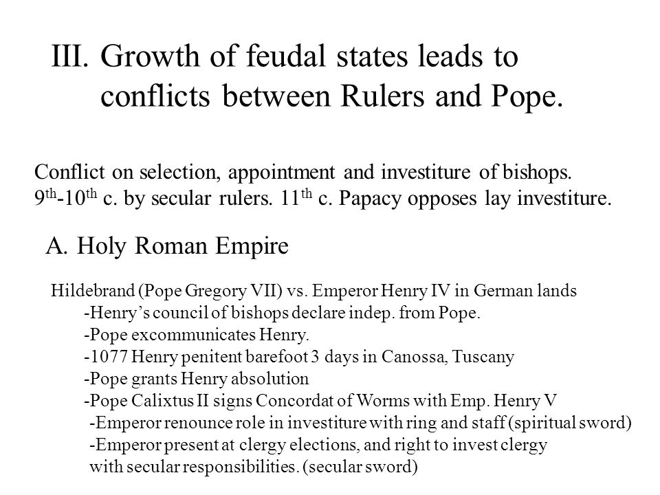 III. Growth of feudal states leads to conflicts between Rulers and Pope. Conflict on selection, appointment and investiture of bishops. 9 th -10 th c.