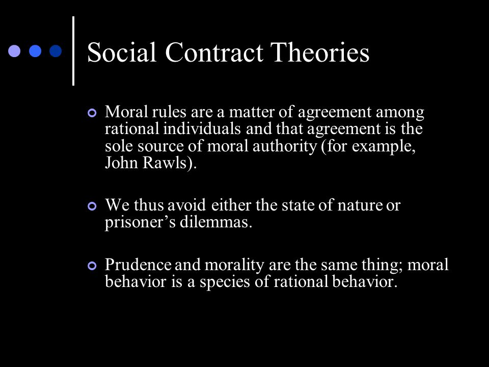 Social Contract Theories Moral rules are a matter of agreement among rational individuals and that agreement is the sole source of moral authority (for example, John Rawls).