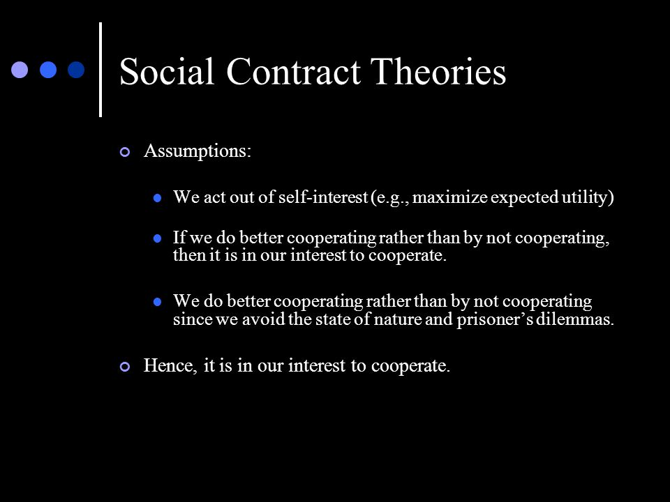 Social Contract Theories Assumptions: We act out of self-interest (e.g., maximize expected utility) If we do better cooperating rather than by not cooperating, then it is in our interest to cooperate.