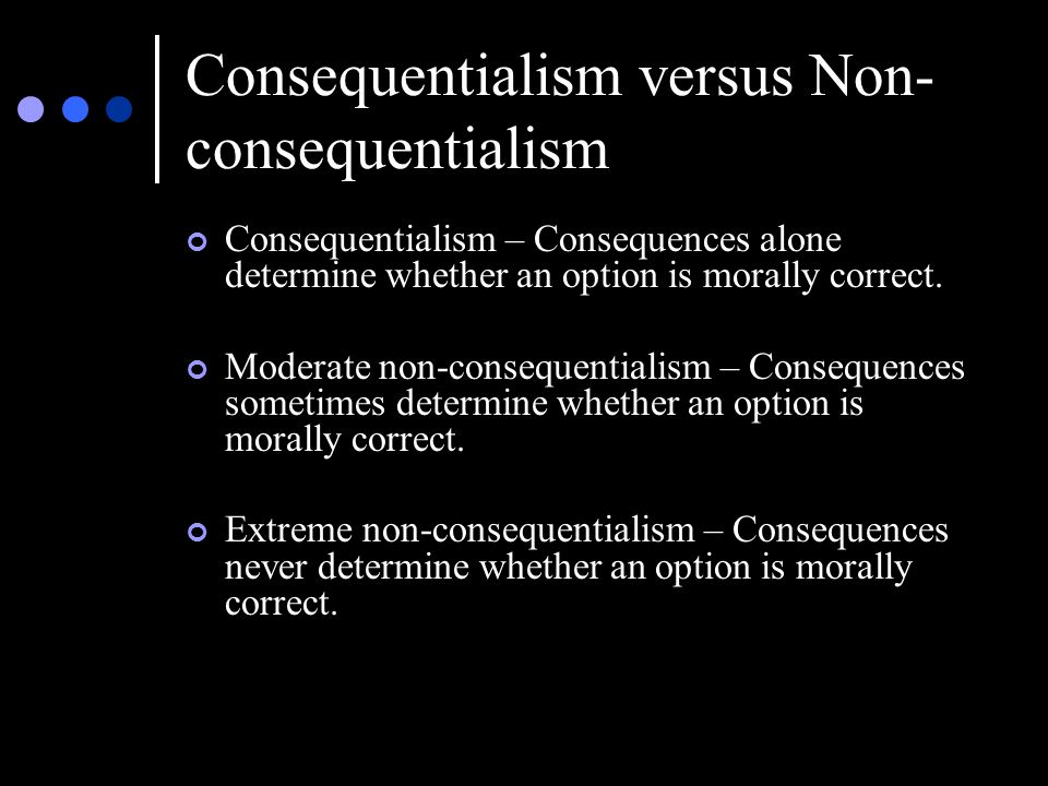 Consequentialism versus Non- consequentialism Consequentialism – Consequences alone determine whether an option is morally correct.