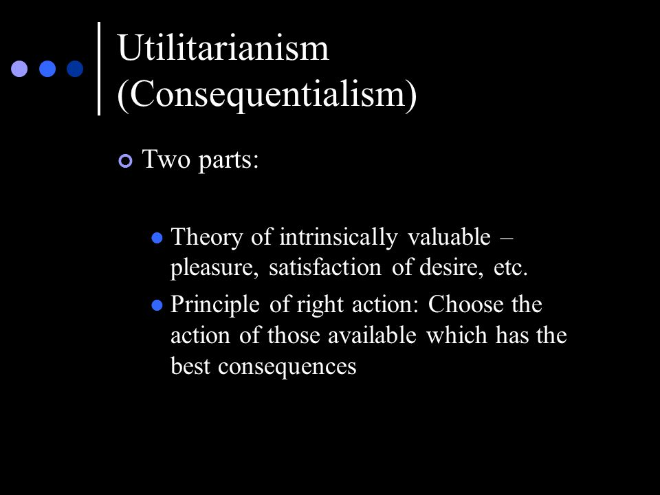 Utilitarianism (Consequentialism) Two parts: Theory of intrinsically valuable – pleasure, satisfaction of desire, etc.