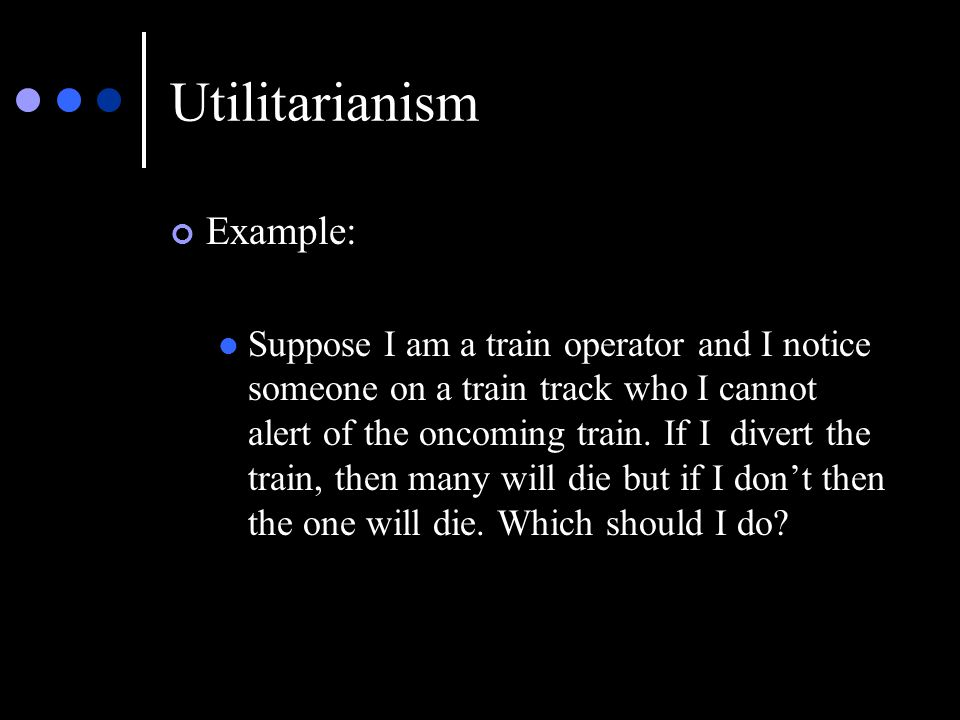 Utilitarianism Example: Suppose I am a train operator and I notice someone on a train track who I cannot alert of the oncoming train.