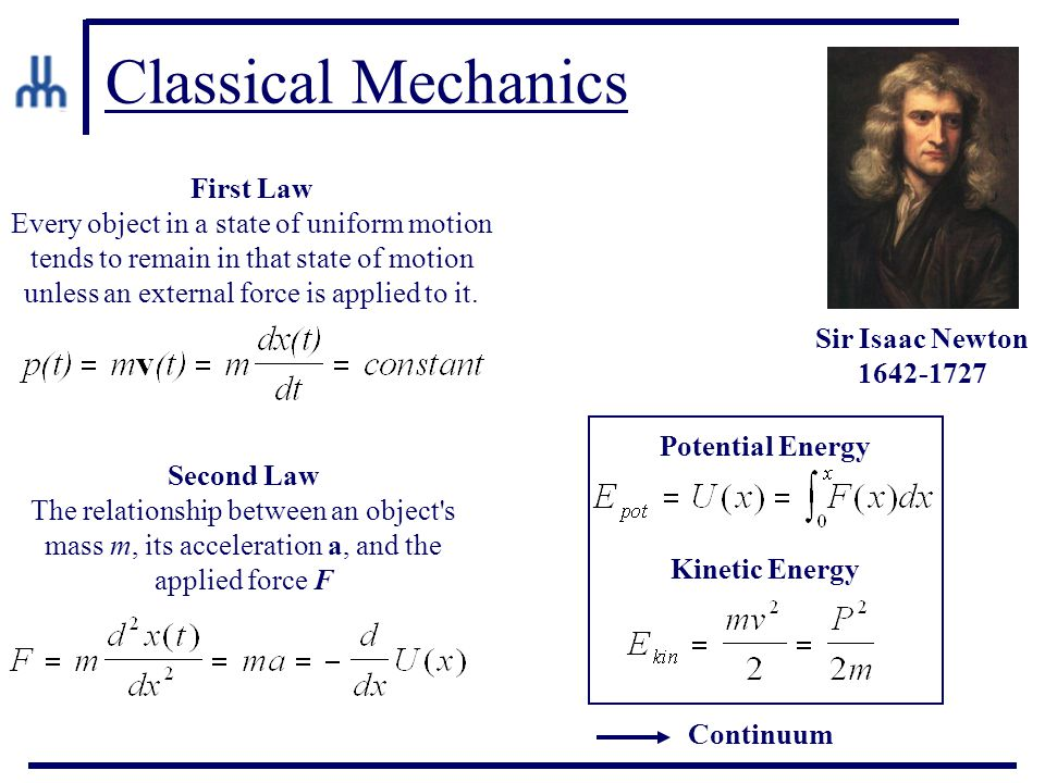 Classical Mechanics Sir Isaac Newton 1642-1727 First Law Every object in a state of uniform motion tends to remain in that state of motion unless an external force is applied to it.