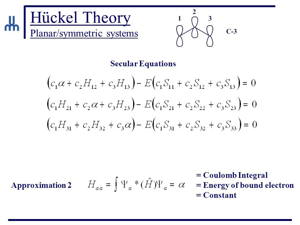 Hückel Theory Planar/symmetric systems Approximation 2 Secular Equations = Coulomb Integral = Energy of bound electron = Constant