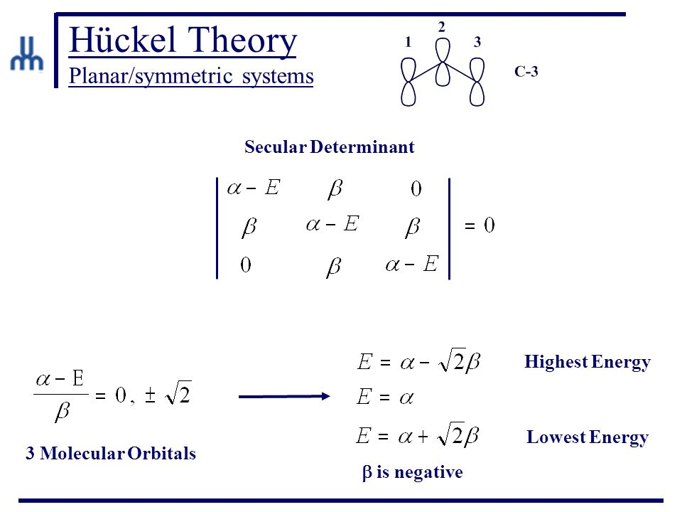 Hückel Theory Planar/symmetric systems Secular Determinant Highest Energy Lowest Energy 3 Molecular Orbitals  is negative