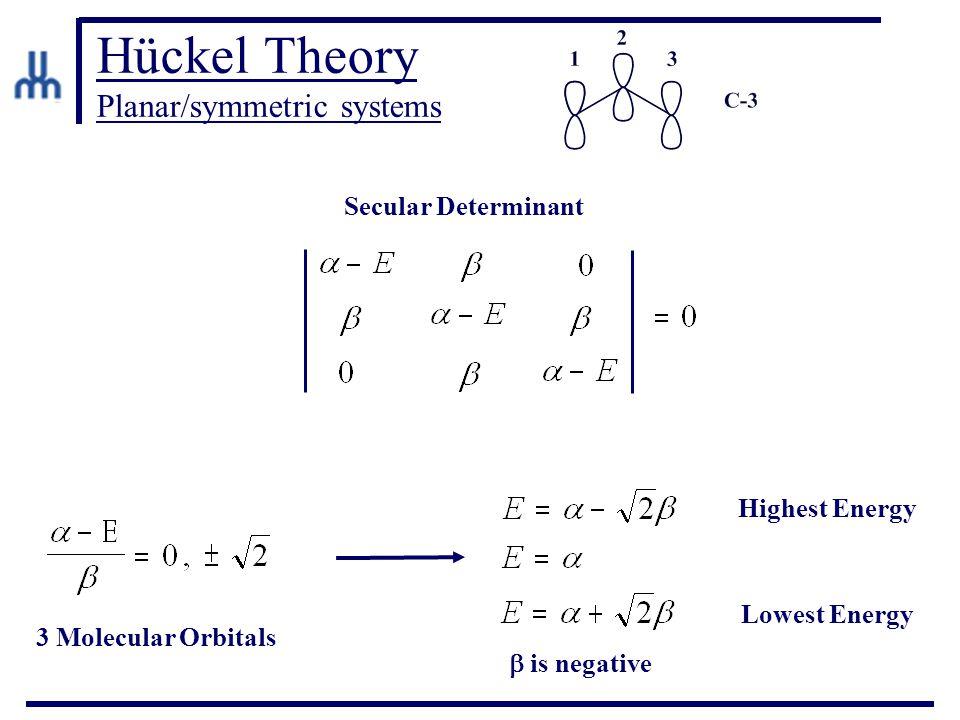 Hückel Theory Planar/symmetric systems Secular Determinant Highest Energy Lowest Energy 3 Molecular Orbitals  is negative