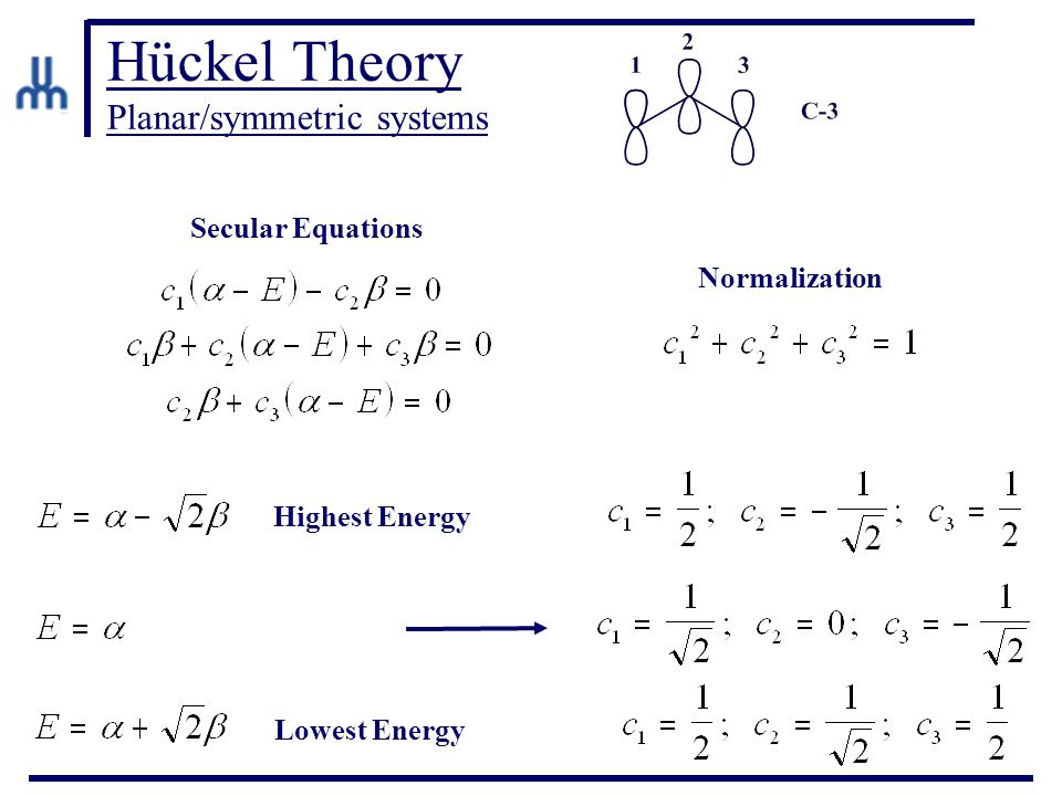 Hückel Theory Planar/symmetric systems Secular Equations Highest Energy Lowest Energy Normalization