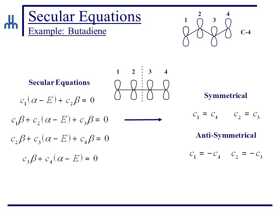 Secular Equations Example: Butadiene Secular Equations Symmetrical Anti-Symmetrical