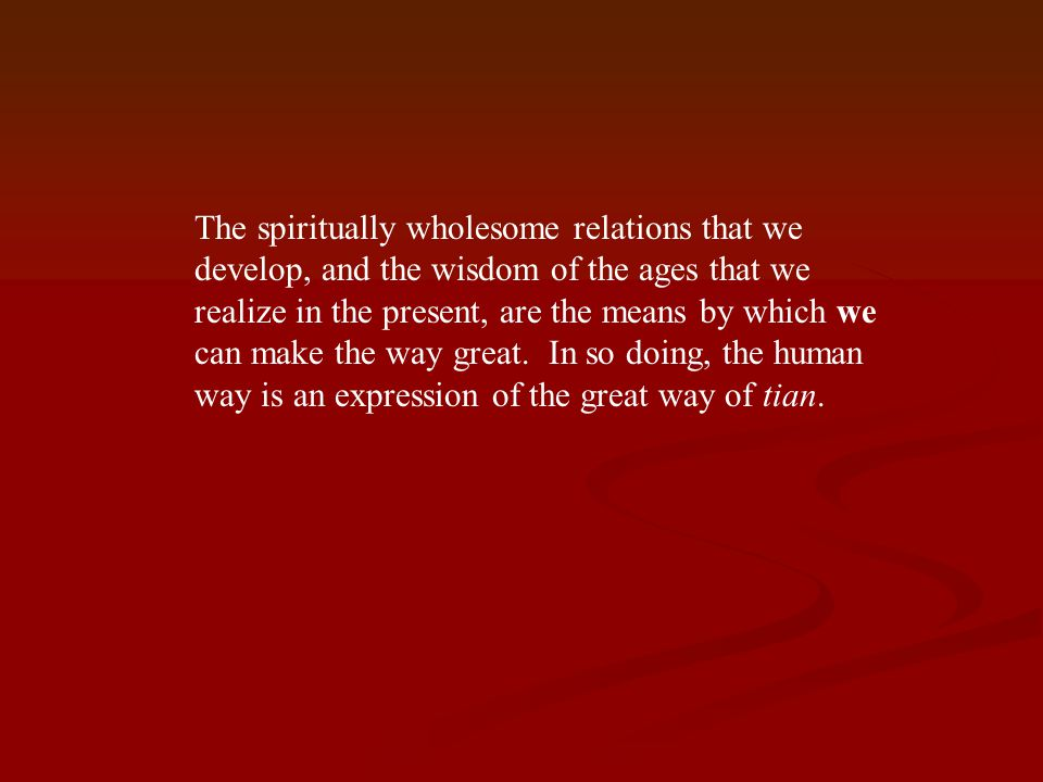 The spiritually wholesome relations that we develop, and the wisdom of the ages that we realize in the present, are the means by which we can make the way great.