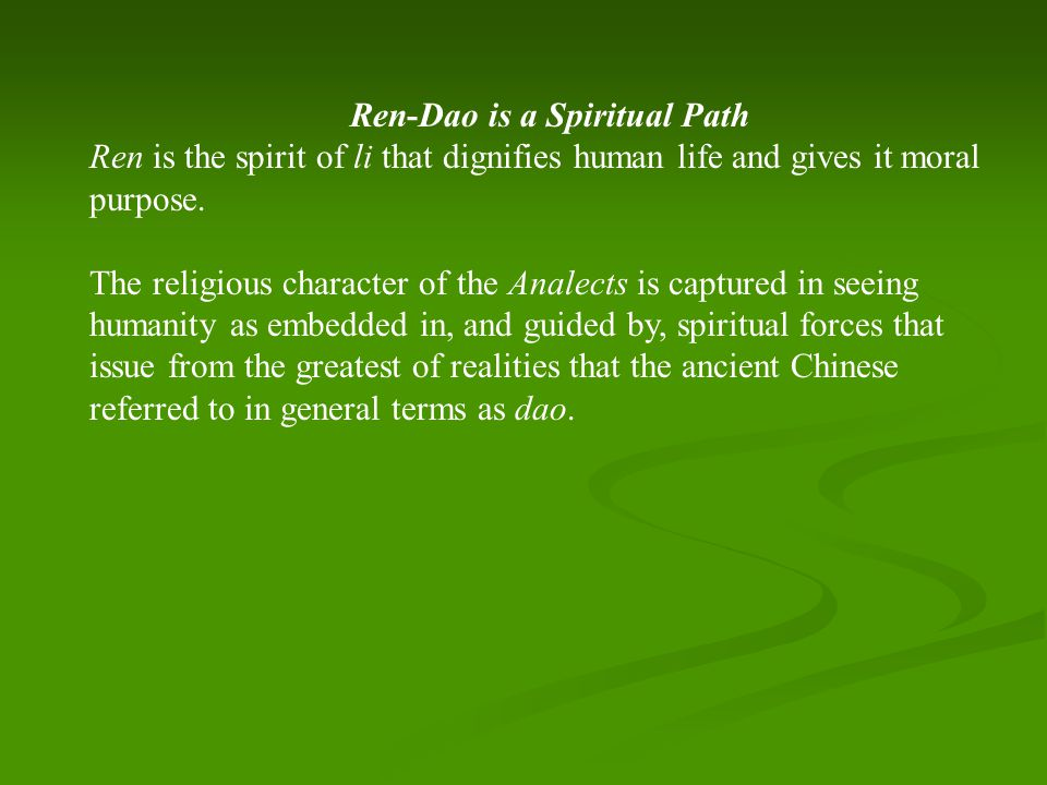 Ren-Dao is a Spiritual Path Ren is the spirit of li that dignifies human life and gives it moral purpose.