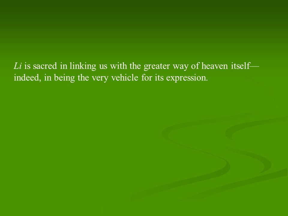 Li is sacred in linking us with the greater way of heaven itself— indeed, in being the very vehicle for its expression.