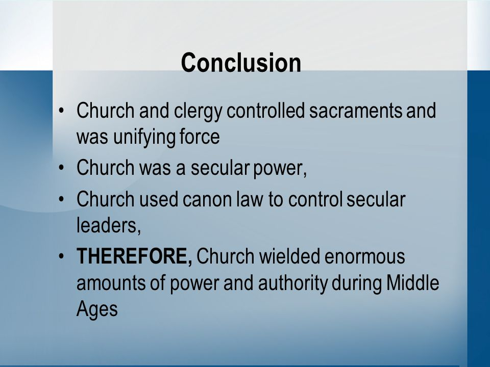 Conclusion Church and clergy controlled sacraments and was unifying force Church was a secular power, Church used canon law to control secular leaders, THEREFORE, Church wielded enormous amounts of power and authority during Middle Ages