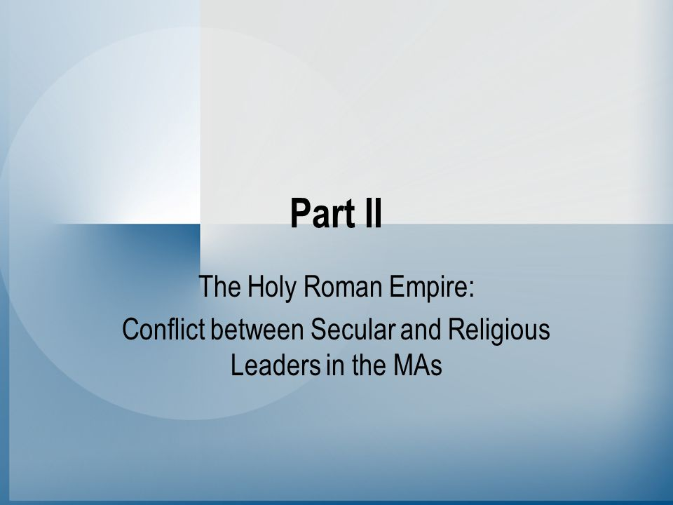 Part II The Holy Roman Empire: Conflict between Secular and Religious Leaders in the MAs