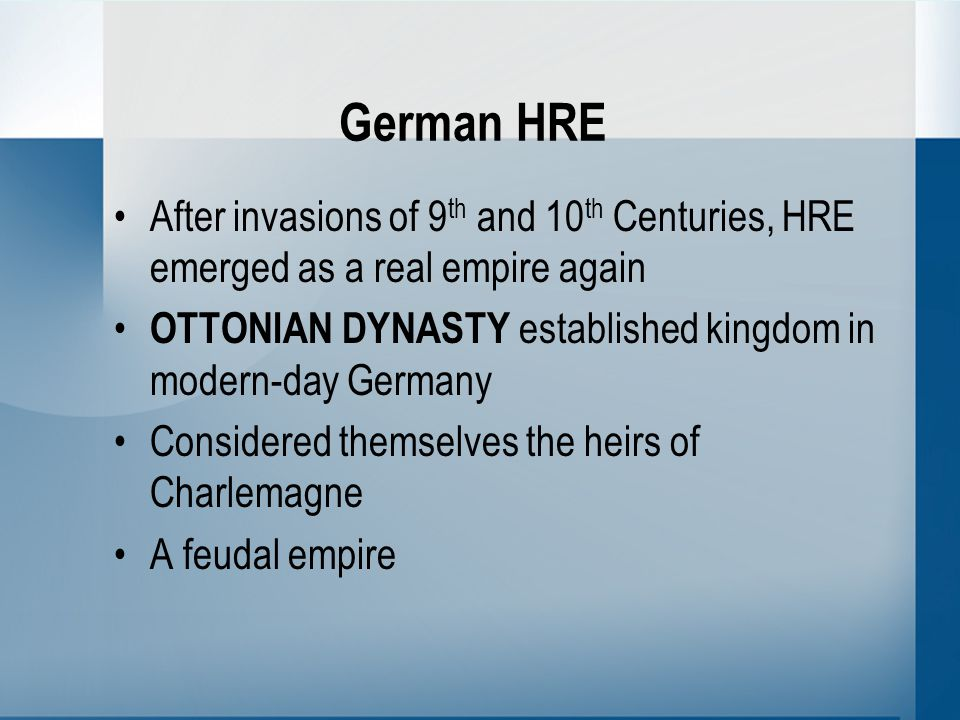 German HRE After invasions of 9 th and 10 th Centuries, HRE emerged as a real empire again OTTONIAN DYNASTY established kingdom in modern-day Germany Considered themselves the heirs of Charlemagne A feudal empire