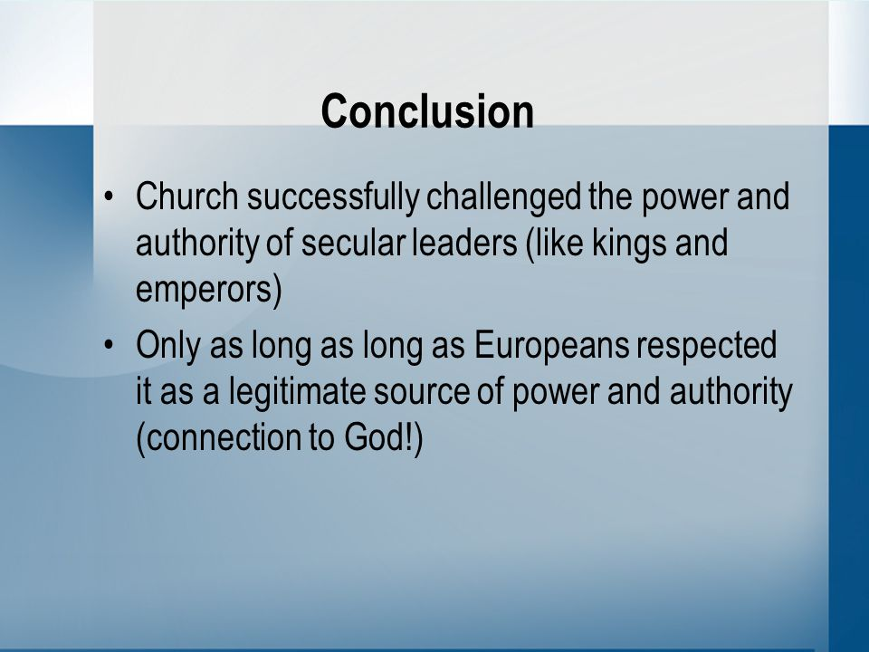 Conclusion Church successfully challenged the power and authority of secular leaders (like kings and emperors) Only as long as long as Europeans respected it as a legitimate source of power and authority (connection to God!)