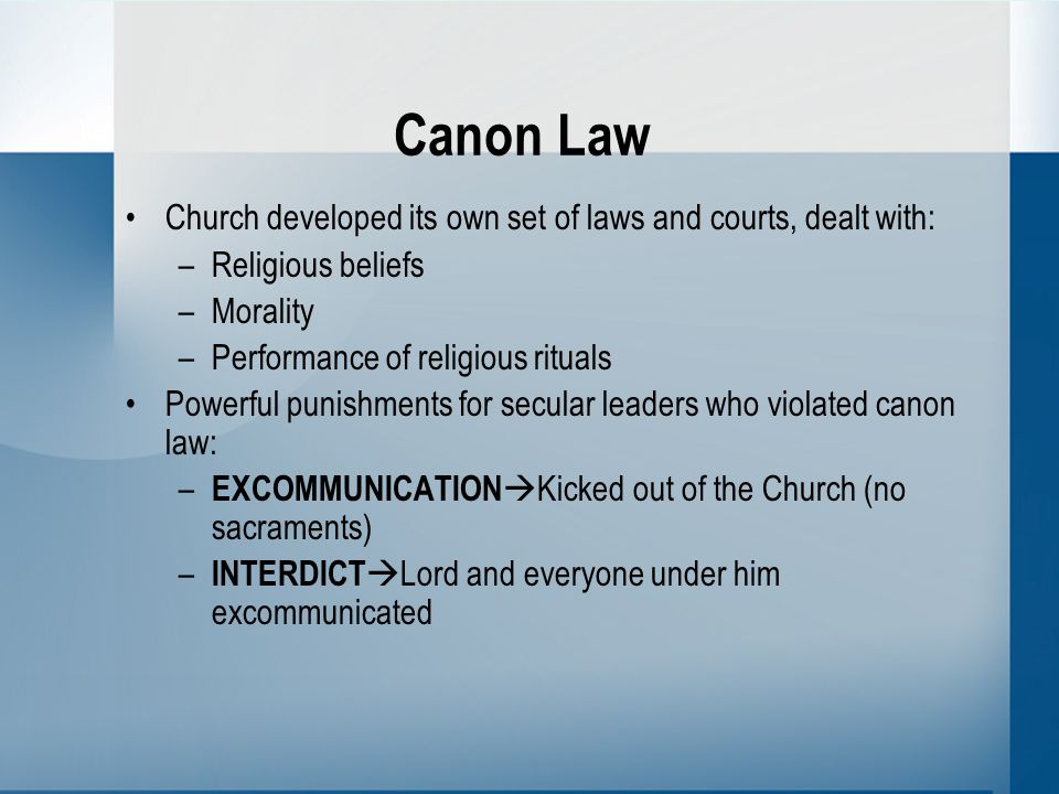 Canon Law Church developed its own set of laws and courts, dealt with: –Religious beliefs –Morality –Performance of religious rituals Powerful punishments for secular leaders who violated canon law: – EXCOMMUNICATION  Kicked out of the Church (no sacraments) – INTERDICT  Lord and everyone under him excommunicated