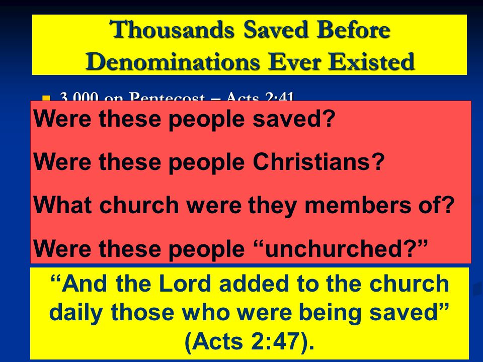 Thousands Saved Before Denominations Ever Existed 3,000 on Pentecost – Acts 2:41 3,000 on Pentecost – Acts 2:41 5,000 – Acts 4:4 5,000 – Acts 4:4 Multiplying – Acts 6:1 Multiplying – Acts 6:1 Multitudes in Samaria – Acts 8:6 Multitudes in Samaria – Acts 8:6 Ethiopian – Acts 8:26-39 Ethiopian – Acts 8:26-39 Cornelius & Family – Acts 10 Cornelius & Family – Acts 10 Christians in Antioch – Acts 11:26 Christians in Antioch – Acts 11:26 Philippians – Acts 16 Philippians – Acts 16 Corinthians – Acts 18:8 Corinthians – Acts 18:8 Ephesians – Acts 19 Ephesians – Acts 19 Were these people saved.