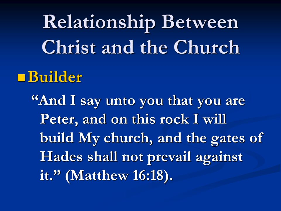 Relationship Between Christ and the Church Builder Builder And I say unto you that you are Peter, and on this rock I will build My church, and the gates of Hades shall not prevail against it. (Matthew 16:18).