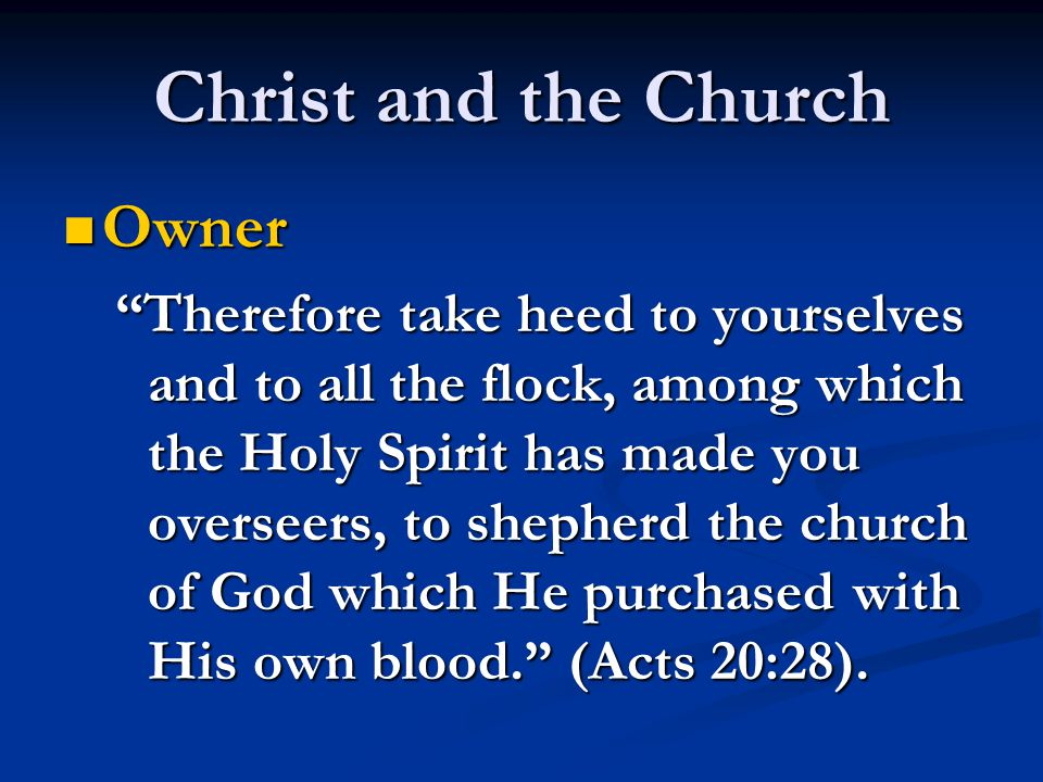 Christ and the Church Owner Owner Therefore take heed to yourselves and to all the flock, among which the Holy Spirit has made you overseers, to shepherd the church of God which He purchased with His own blood. (Acts 20:28).