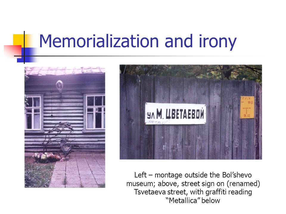Memorialization and irony Left – montage outside the Bol'shevo museum; above, street sign on (renamed) Tsvetaeva street, with graffiti reading Metallica below