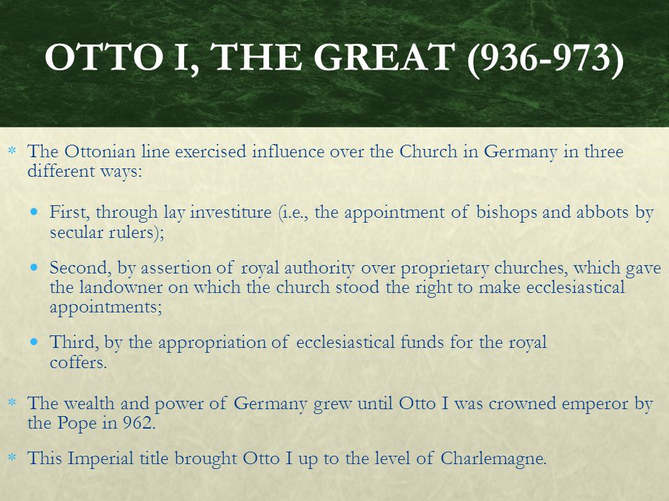  The Ottonian line exercised influence over the Church in Germany in three different ways:  First, through lay investiture (i.e., the appointment of bishops and abbots by secular rulers);  Second, by assertion of royal authority over proprietary churches, which gave the landowner on which the church stood the right to make ecclesiastical appointments;  Third, by the appropriation of ecclesiastical funds for the royal coffers.