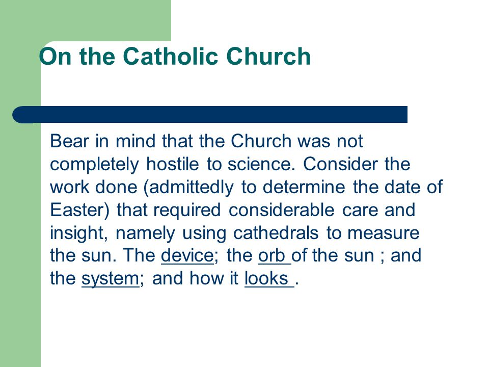 On the Catholic Church Bear in mind that the Church was not completely hostile to science. Consider the work done (admittedly to determine the date of