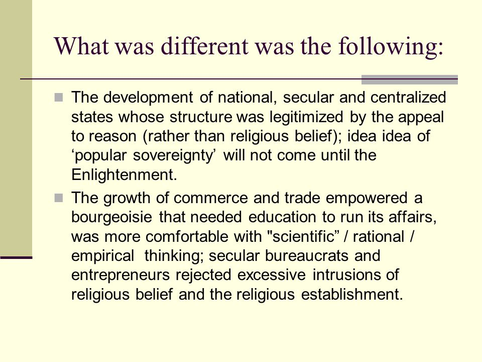 What was different was the following: The development of national, secular and centralized states whose structure was legitimized by the appeal to rea