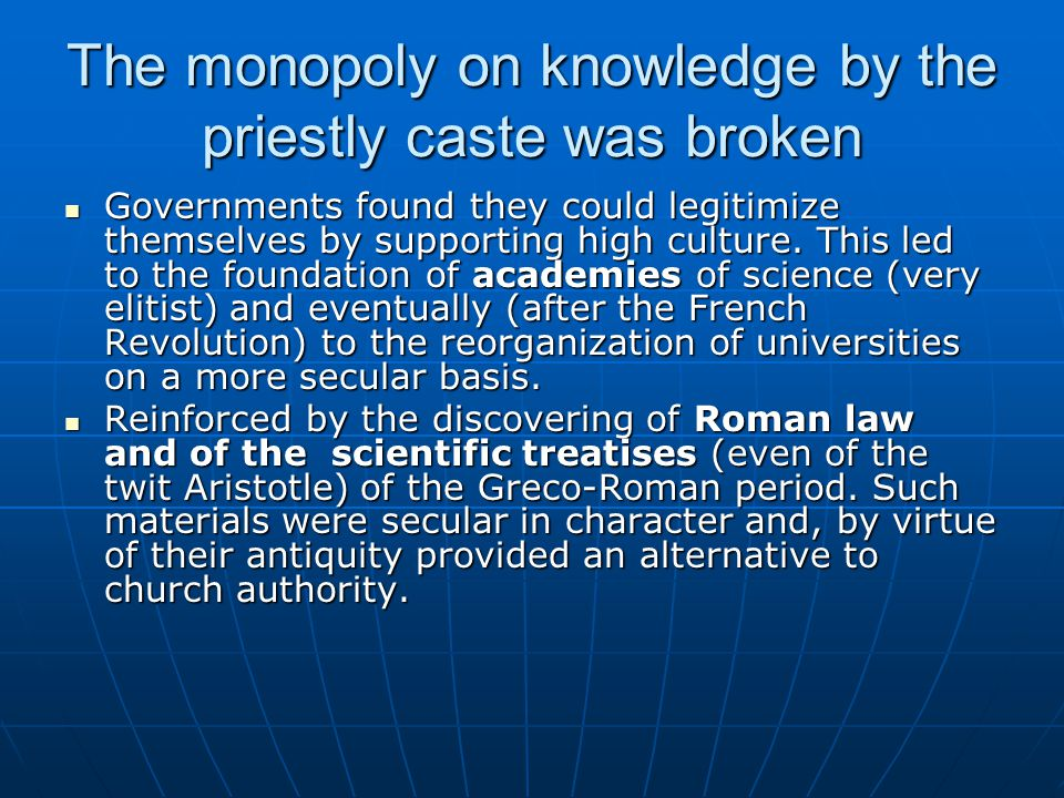 The monopoly on knowledge by the priestly caste was broken Governments found they could legitimize themselves by supporting high culture. This led to
