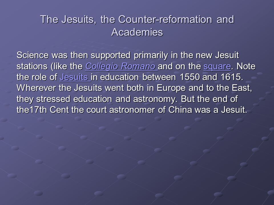 The Jesuits, the Counter-reformation and Academies Science was then supported primarily in the new Jesuit stations (like the Collegio Romano and on th
