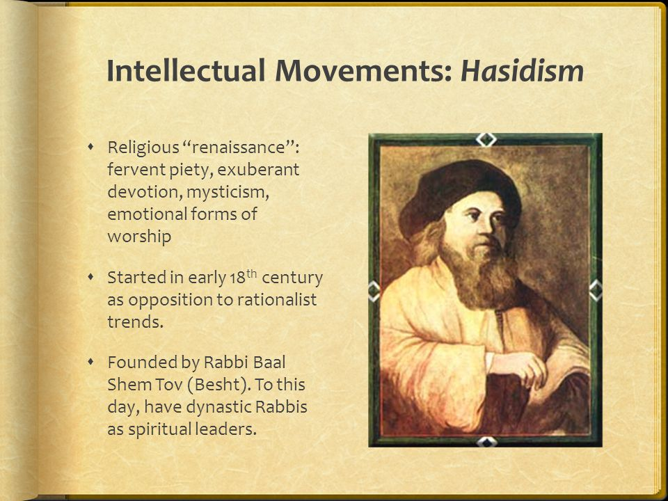 Intellectual Movements: Hasidism  Religious renaissance : fervent piety, exuberant devotion, mysticism, emotional forms of worship  Started in early 18 th century as opposition to rationalist trends.