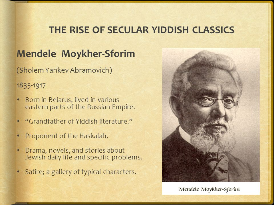 THE RISE OF SECULAR YIDDISH CLASSICS Mendele Moykher-Sforim (Sholem Yankev Abramovich) 1835-1917  Born in Belarus, lived in various eastern parts of the Russian Empire.