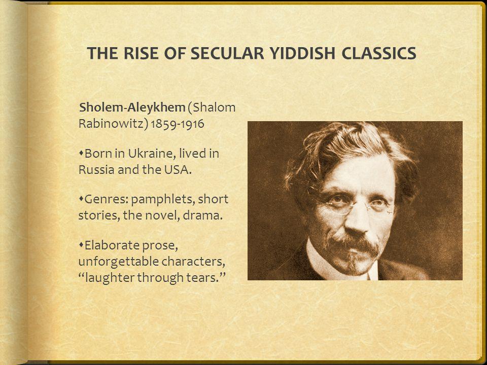 THE RISE OF SECULAR YIDDISH CLASSICS Sholem-Aleykhem (Shalom Rabinowitz) 1859-1916  Born in Ukraine, lived in Russia and the USA.