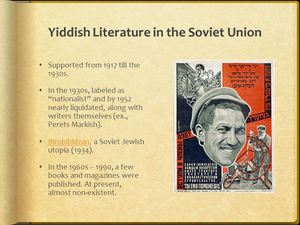 "Yiddish Literature in the Soviet Union  Supported from 1917 till the 1930s.  In the 1930s, labeled as ""nationalist"" and by 1952 nearly liquidated, a"
