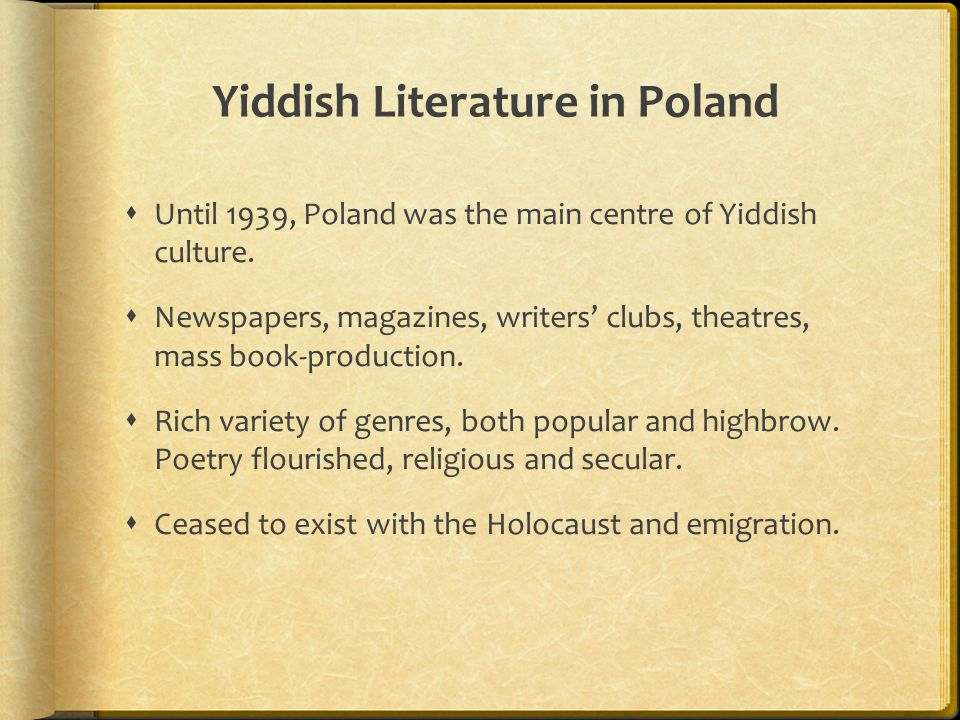 Yiddish Literature in Poland  Until 1939, Poland was the main centre of Yiddish culture.  Newspapers, magazines, writers' clubs, theatres, mass book
