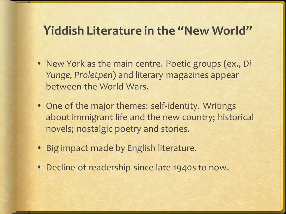 "Y iddish Literature in the ""New World""  New York as the main centre. Poetic groups (ex., Di Yunge, Proletpen) and literary magazines appear between t"