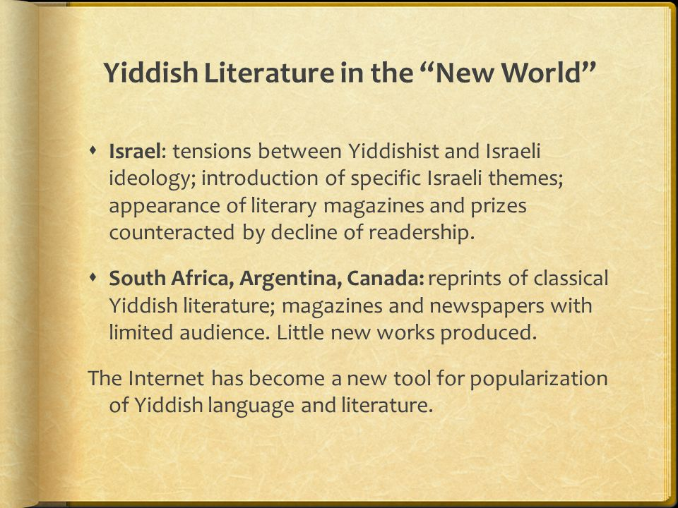 "Yiddish Literature in the ""New World""  Israel: tensions between Yiddishist and Israeli ideology; introduction of specific Israeli themes; appearance"