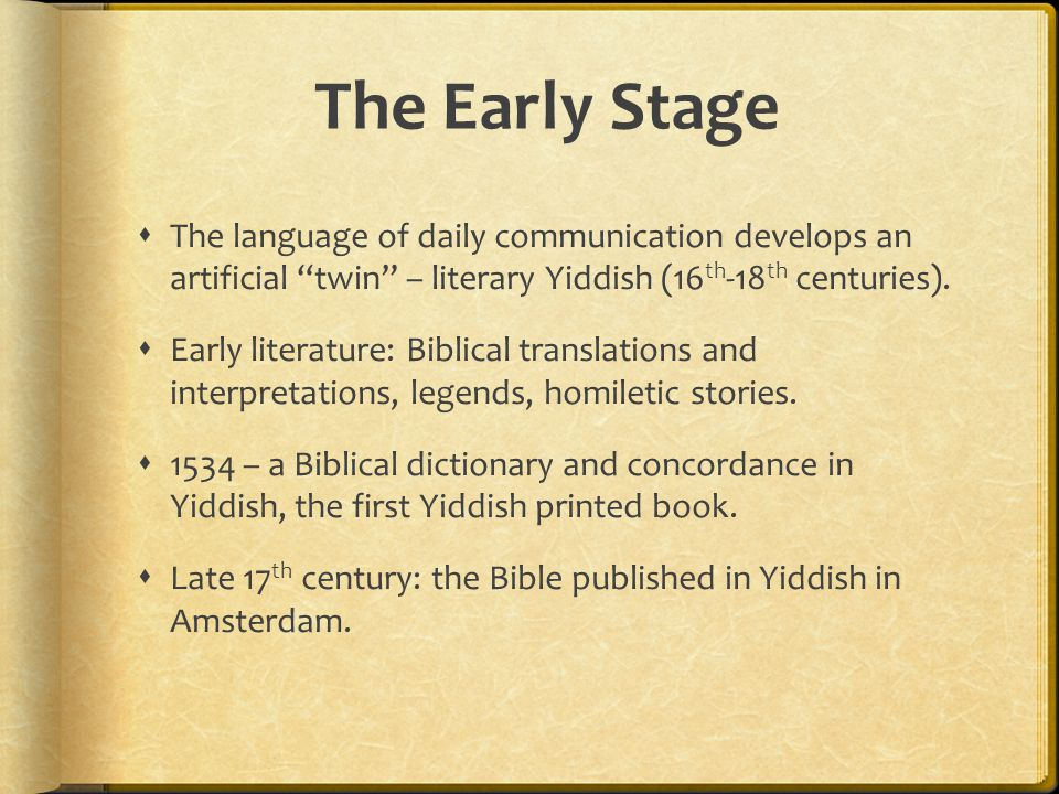 The Early Stage  The language of daily communication develops an artificial twin – literary Yiddish (16 th -18 th centuries).