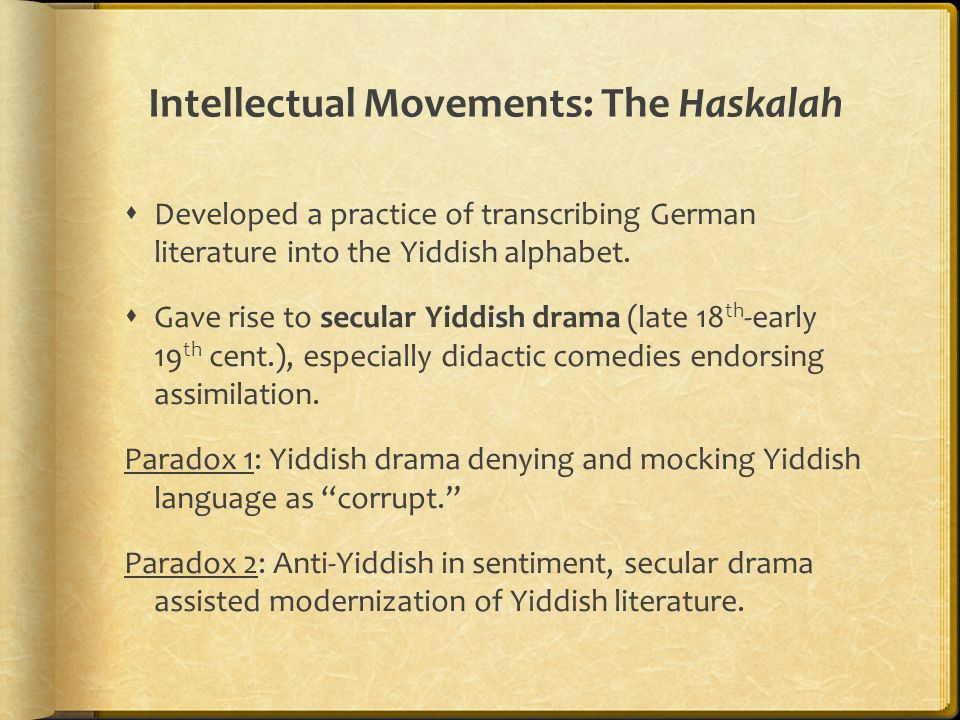 Intellectual Movements: The Haskalah  Developed a practice of transcribing German literature into the Yiddish alphabet.  Gave rise to secular Yiddis
