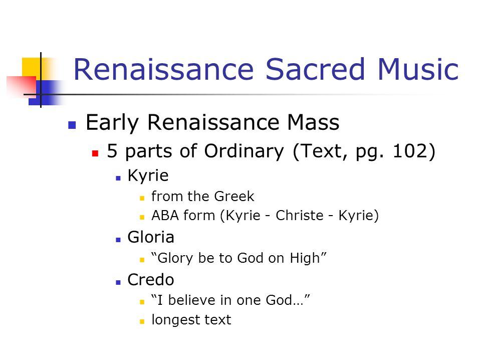 "Renaissance Sacred Music Early Renaissance Mass 5 parts of Ordinary (Text, pg. 102) Kyrie from the Greek ABA form (Kyrie - Christe - Kyrie) Gloria ""Gl"