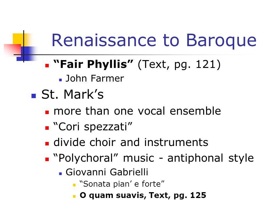 "Renaissance to Baroque ""Fair Phyllis"" (Text, pg. 121) John Farmer St. Mark's more than one vocal ensemble ""Cori spezzati"" divide choir and instruments"