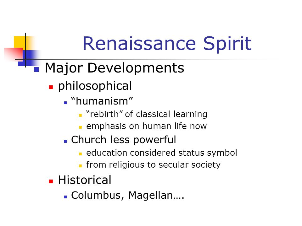 """Renaissance Spirit Major Developments philosophical """"humanism"""" """"rebirth"""" of classical learning emphasis on human life now Church less powerful educati"""