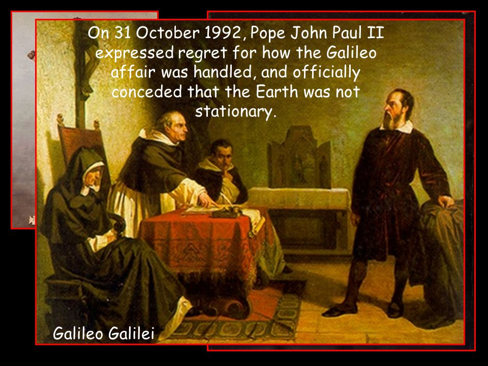 On 31 October 1992, Pope John Paul II expressed regret for how the Galileo affair was handled, and officially conceded that the Earth was not stationa