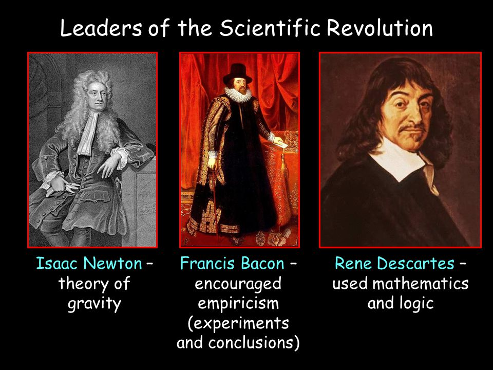 Francis Bacon – encouraged empiricism (experiments and conclusions) Rene Descartes – used mathematics and logic Isaac Newton – theory of gravity Leade