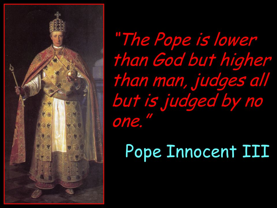 """The Pope is lower than God but higher than man, judges all but is judged by no one."" Pope Innocent III"