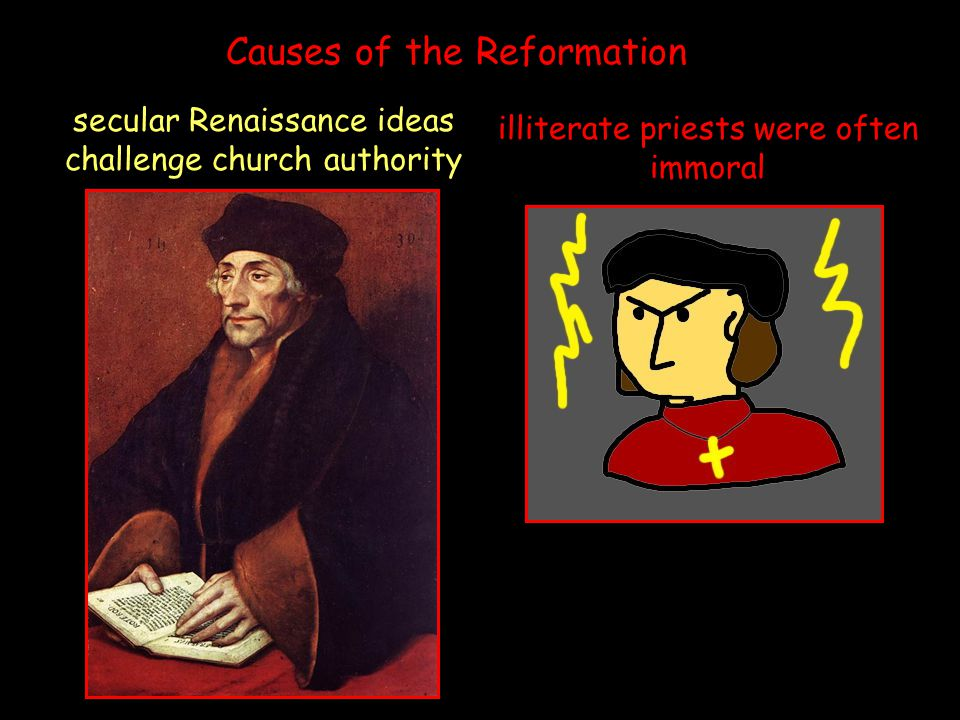 illiterate priests were often immoral secular Renaissance ideas challenge church authority Causes of the Reformation