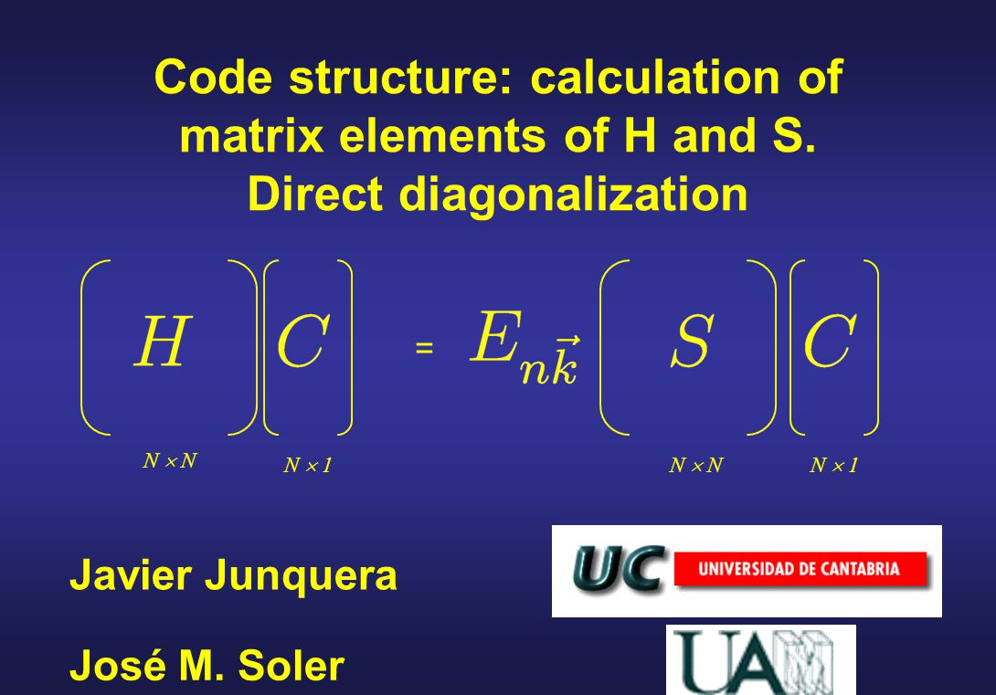 Javier Junquera Code structure: calculation of matrix elements of H and S. Direct diagonalization José M. Soler = N  N N  1