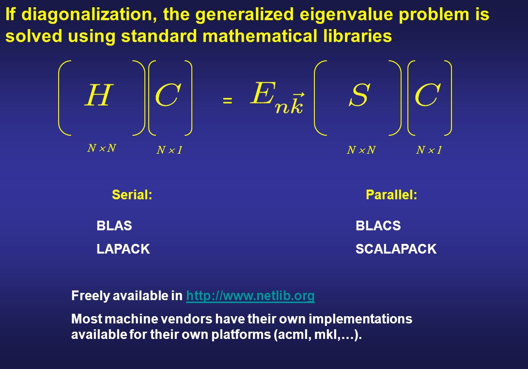 If diagonalization, the generalized eigenvalue problem is solved using standard mathematical libraries Serial: BLAS LAPACK Parallel: BLACS SCALAPACK F