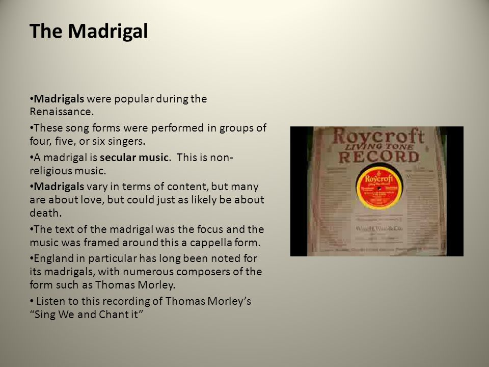 The Madrigal Madrigals were popular during the Renaissance. These song forms were performed in groups of four, five, or six singers. A madrigal is sec