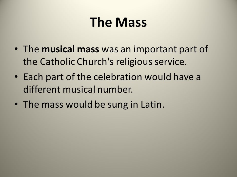 The Mass The musical mass was an important part of the Catholic Church's religious service. Each part of the celebration would have a different musica