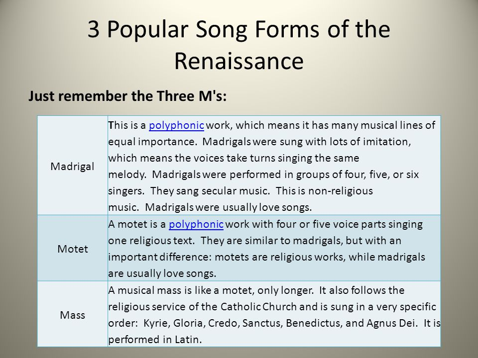 3 Popular Song Forms of the Renaissance Just remember the Three M's: Madrigal This is a polyphonic work, which means it has many musical lines of equa